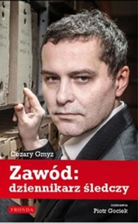 Zawód: Dziennikarz śledczy. Cezary Gmyz, Piotr Gociek : Biografia