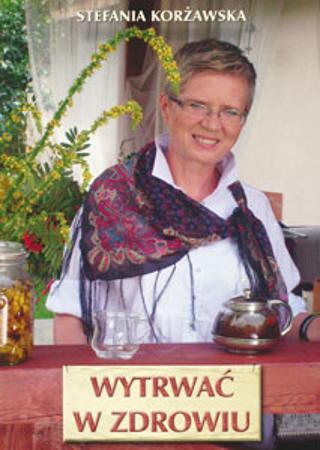 Wytrwać w zdrowiu - Stefania Korżawska : Poradnik o zdrowiu