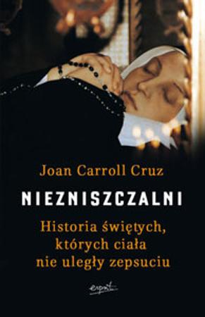 Niezniszczalni. Historia świętych, których ciała nie uległy zepsuciu - Joan Carroll Cruz