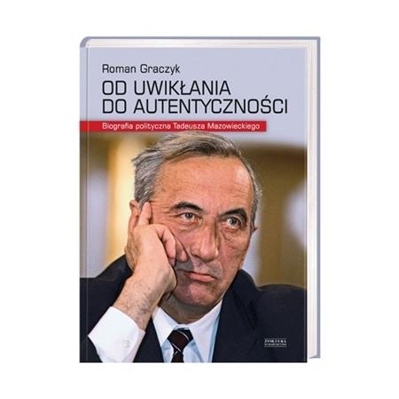 Od uwikłania do autentyczności. Biografia polityczna Tadeusza Mazowieckiego - Roman Graczyk : Książka