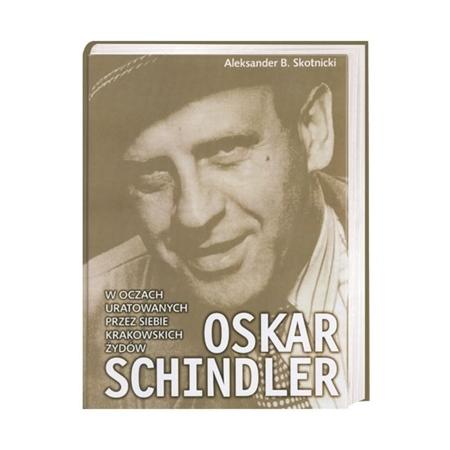 Oskar Schindler w oczach uratowanych przez siebie krakowskich Żydów - Aleksander B. Skotnicki : Książka