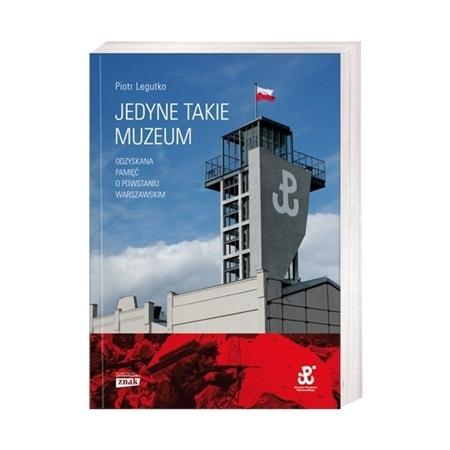 Jedyne takie muzeum. Odzyskana pamięć o Powstaniu warszawskim - Piotr Legutko