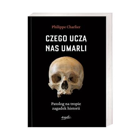 Czego uczą nas umarli. Patolog na tropie zagadek historii - Philippe Charlier : Książka