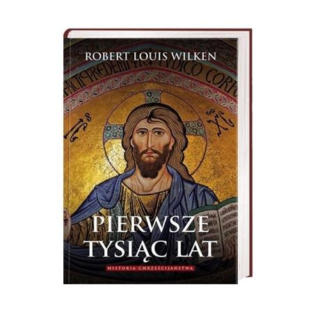 Pierwsze tysiąc lat. Historia chrześcijaństwa - Robert Louis Wilken : Książka