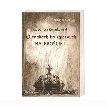 O znakach liturgicznych najprościej - ks. Dariusz Kwiatkowski : Książka