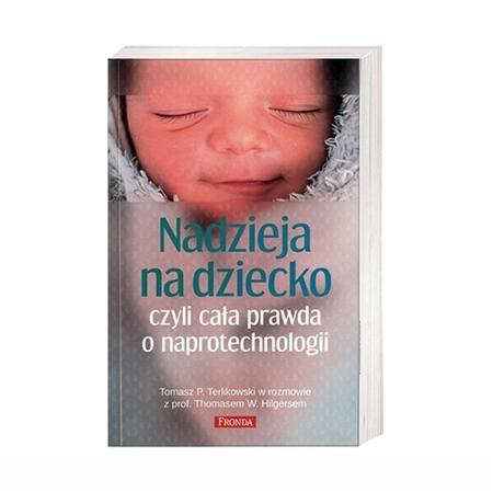 Nadzieja na dziecko, czyli cała prawda o naprotechnologii - prof. Thomas Hilgers, Tomasz P. Terlikowski : Książka