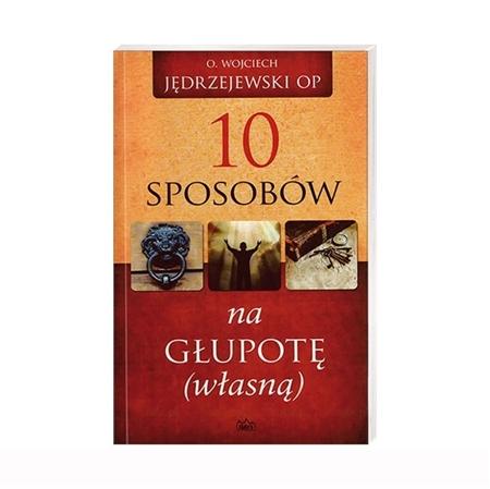 10 sposobów na głupotę własną - Jędrzejewski Wojciech OP : Książka