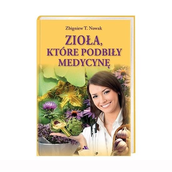 Zioła, które podbiły medycynę - Zbigniew T. Nowak : Książka