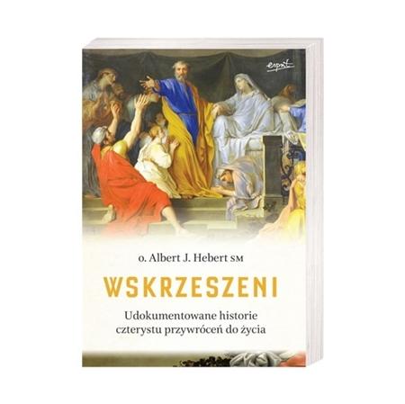 Wskrzeszeni. Udokumentowana historia czterystu przywróceń do życia - o. Albert J. Hebert : Książka