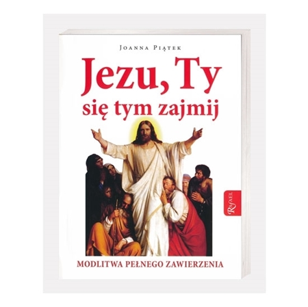 Jezu, Ty się tym zajmij. Modlitwa pełnego zawierzenia - Joanna Piątek : Modlitewnik