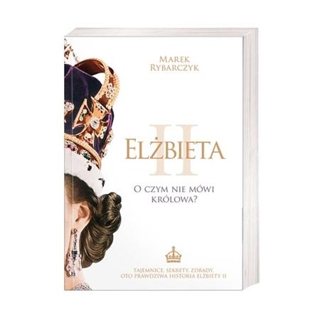 Elżbieta II. O czym nie mówi królowa? - Marek Rybarczyk : Książka
