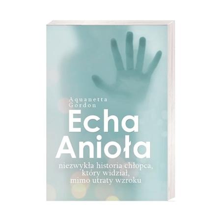 Echa Anioła. Niezwykła historia chłopca, który widział, mimo utraty wzroku - Aquanetta Gordon : Książka