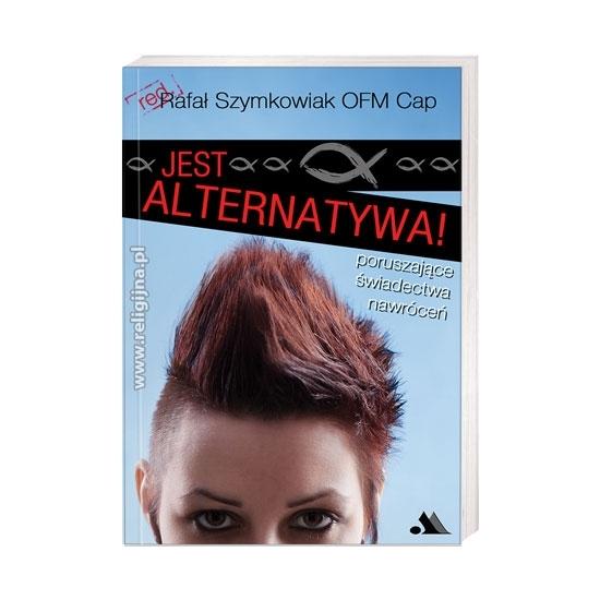 Jest alternatywa! Poruszające świadectwa nawróceń - O. Rafał Szymkowiak OFMCap : Książka
