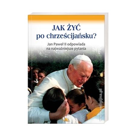 Jak żyć po chrześcijańsku? Jan Paweł II odpowiada : Książka