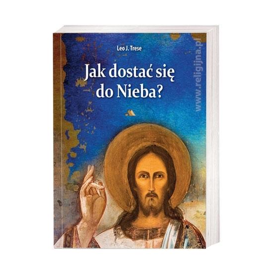 Jak dostać się do Nieba? Przewodnik po drodze do zbawienia - Leo J. Trese : Książka