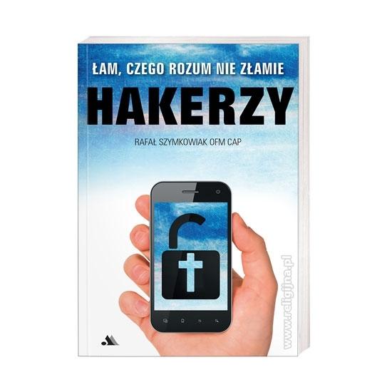 Hakerzy. Łam, czego rozum nie złamie - Rafał Szymkowiak OFMCap : Książka