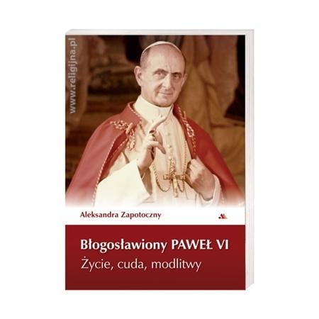 Błogosławiony Paweł VI. Życie, cuda, modlitwy - Aleksandra Zapotoczny : Książka
