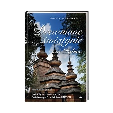 Drewniane świątynie w Polsce. Kościoły i cerkwie na Liście Światowego Dziedzictwa UNESCO - Monika Karolczuk, ks. Zbigniew Pytel : Album