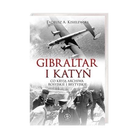 Gibraltar i Katyń. Co kryją archiwa rosyjskie i brytyjskie - Tadeusz A. Kisielewski : Książka