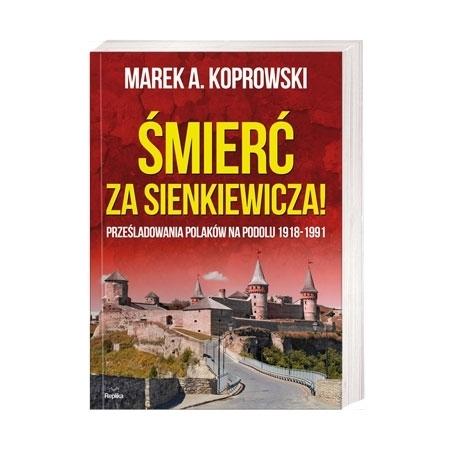 Śmierć za Sienkiewicza! Prześladowania Polaków na Podolu 1918-1991 - Marek A. Koprowski : Książka