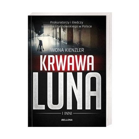 Krwawa Luna i inni. Prokuratorzy i śledczy systemu stalinowskiego w Polsce - Iwona Kienzler : Książka