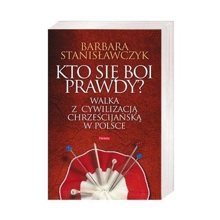 Kto się boi prawdy? Walka z cywilizacją chrześcijańską w Polsce - Barbara Stanisławczyk