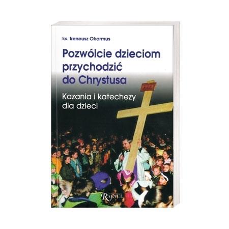 Pozwólcie dzieciom przychodzić do Chrystusa. Kazania i katechezy dla dzieci - ks. Ireneusz Okarmus : Książka