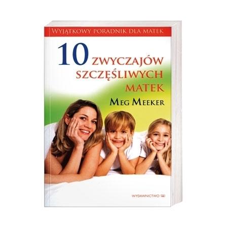 10 zwyczajów szczęśliwych matek - Meg Meeker : Książka