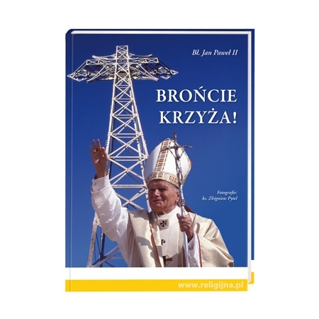 Brońcie krzyża! - Bł. Jan Paweł II : Album - Książka