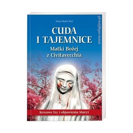 Cuda i tajemnice Matki Bożej z Civitavecchia. Krwawe łzy i objawienia Maryi - Anna Maria Turi : Książka