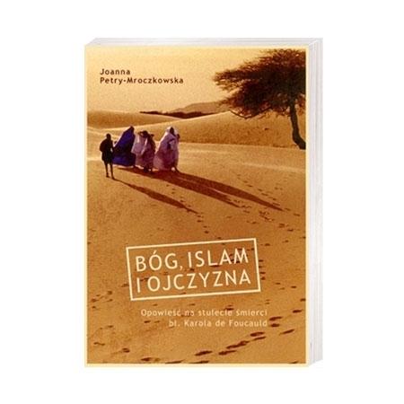 Bóg, Islam i ojczyzna. Opowieść na stulecie śmierci bł. Karola de Foucauld - Joanna Petry-Mroczkowska : Książka