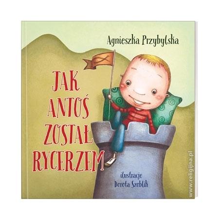 Jak Antoś został rycerzem - Agnieszka Przybylska : Książka