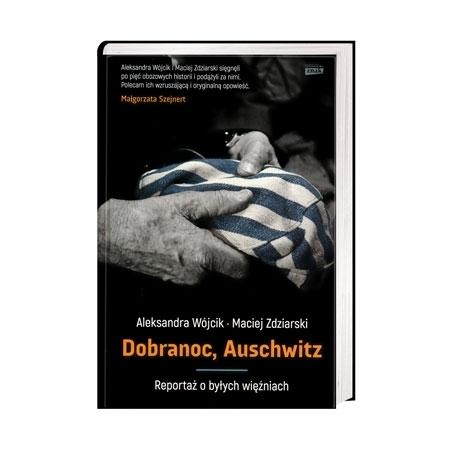 Dobranoc, Auschwitz. Reportaż o byłych więźniach - Aleksandra Wójcik, Maciej Zdziarski : Książka