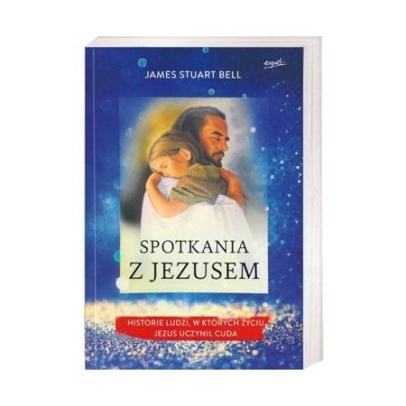 Spotkania z Jezusem. Historie ludzi, w których życiu Jezus uczynił cuda - James Stuart Bell : Książka