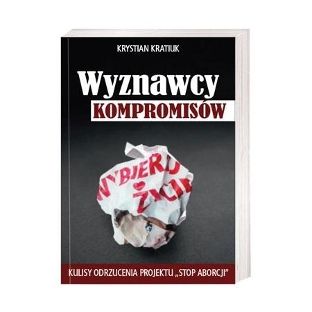 """Wyznawcy kompromisów. Kulisy odrzucenia projektu """"stop aborcji"""" - Krystian Kratiuk : Książka"""