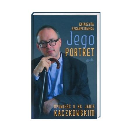 Jego portret. Opowieść o Ks. Janie Kaczkowskim - Katarzyna Szkarpetowska : Książka