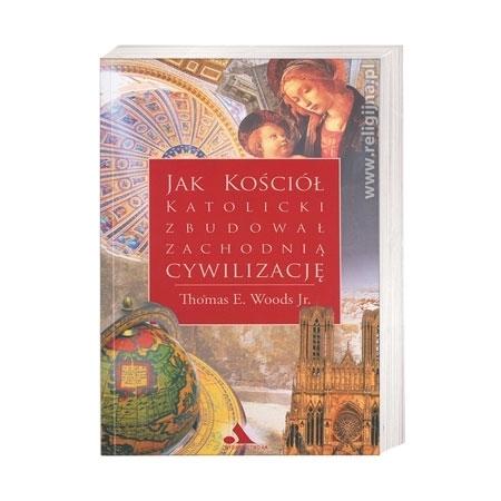 Jak Kościół katolicki zbudował zachodnią cywilizację - Thomas E. Woods Jr. : Książka