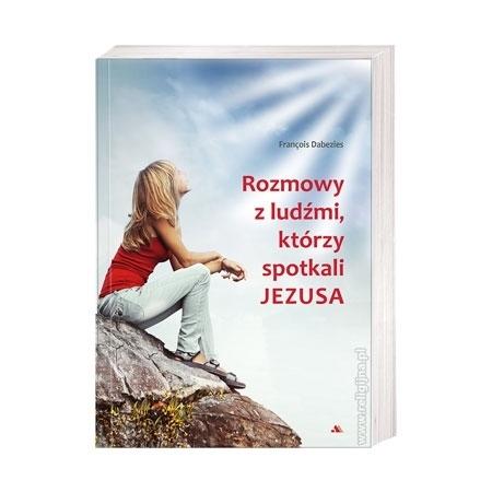 Rozmowy z ludźmi, którzy spotkali Jezusa - Francois Dabezies : Książka