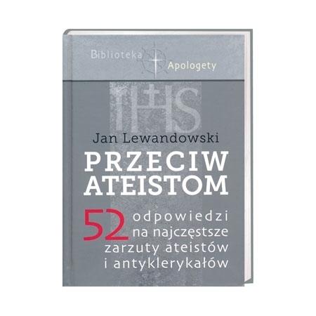 Przeciw ateistom. 52 odpowiedzi na najczęstsze zarzuty ateistów i antyklerykałów - Jan Lewandowski : Książka