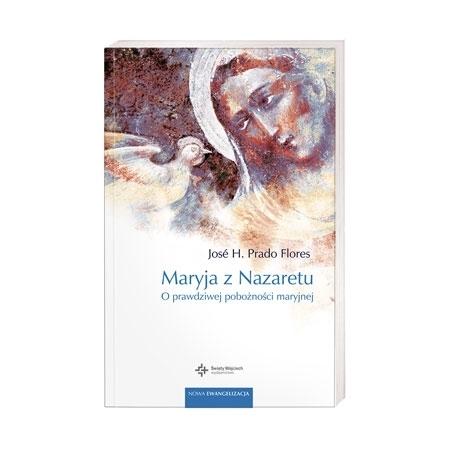 Maryja z Nazaretu. O prawdziwej pobożności maryjnej - Jose H. Prado Flores : Książka
