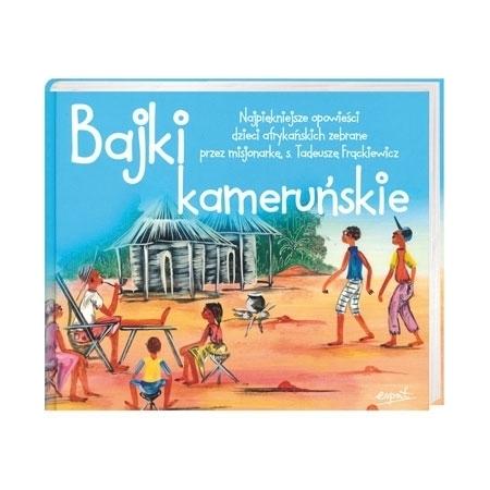 Bajki kameruńskie. Najpiękniejsze opowieści dzieci afrykańskich zebrane przez misjonarkę, s. Tadeuszę Frąckiewicz : Książka