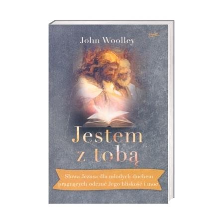 Jestem z tobą.  Słowa Jezusa dla młodych duchem pragnących odczuć Jego bliskość i moc - John Wolley : Książka