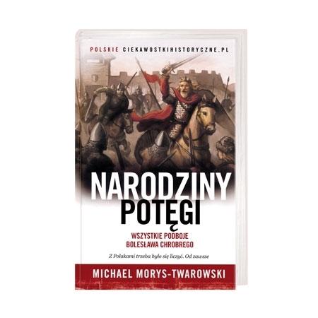 Narodziny potęgi. Wszystkie podboje Bolesława Chrobrego - Michael Morys-Twarowski : Książka