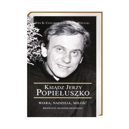 Ksiądz Jerzy Popiełuszko. Wiara, nadzieja, miłość. Biografia błogosławionego - Ewa K. Czaczkowska, Tomasz Wiścicki : Książka