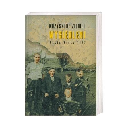 Wysiedleni. Akcja Wisła 1947 - Krzysztof Ziemiec : Książka