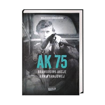 AK 75. Brawurowe akcje Armii Krajowej - Wojciech Konigsberg : Książka