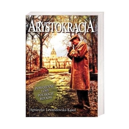 Arystokracja. Powojenne losy polskich rodów - Agnieszka Lewandowska-Kąkol : Historia Polski