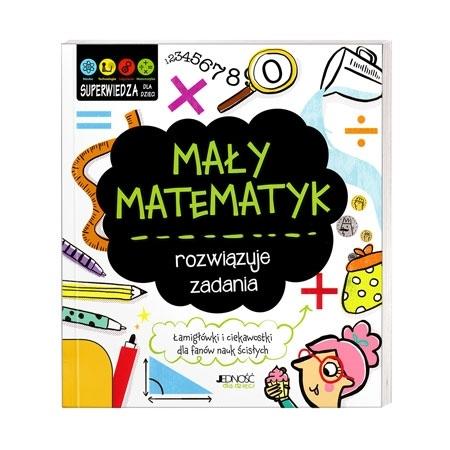 Mały matematyk rozwiązuje zadania. Łamigłówki i ciekawostki dla fanów nauki ścisłych