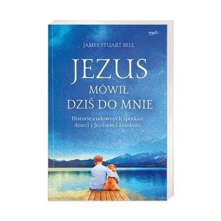 Jezus mówił dziś do mnie. Historie cudownych spotkań dzieci z Jezusem i aniołami - James Stuart Bell : Książka