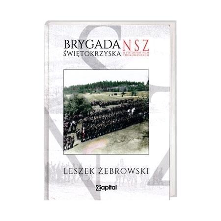 Brygada świętokrzyska. NSZ w fotografiach i dokumentach - Leszek Żebrowski : Książka